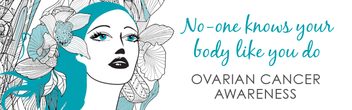 No one know your body like you do - ovarian cancer awareness.