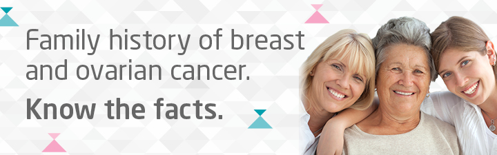 Family history of breast and ovarian cancer. Know the facts.