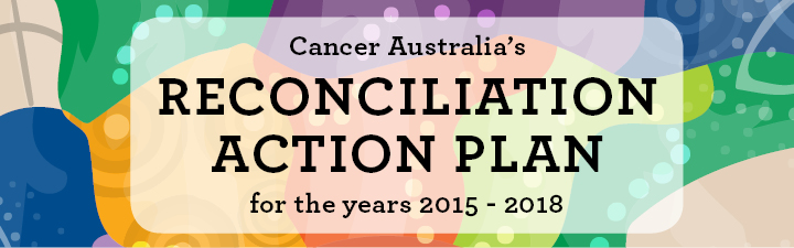 Cancer Australia's Reconciliation Action Plan for the years 2015-2018