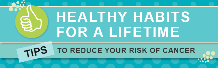 Healthy habits for a lifetime - tips to reduce your cancer risk
