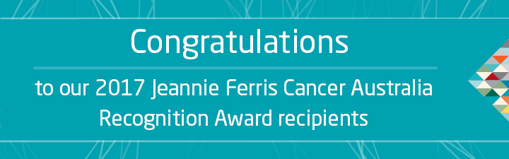 Congratulations to our 2017 Jeannie Ferris Cancer Australia Recognition Award recipients